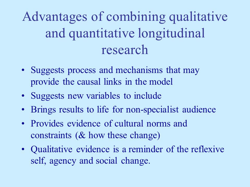 Advantages of combining qualitative and quantitative longitudinal research Suggests process and mechanisms that may provide the causal links in the model Suggests new variables to include Brings results to life for non-specialist audience Provides evidence of cultural norms and constraints (& how these change) Qualitative evidence is a reminder of the reflexive self, agency and social change.