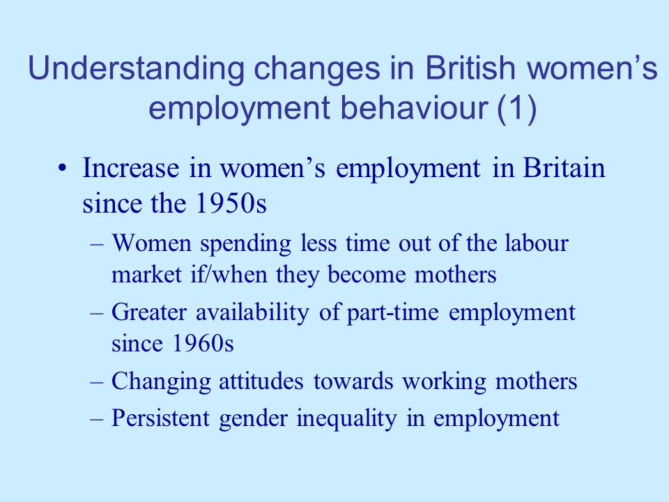 Understanding changes in British womens employment behaviour (2) This leads to the following research questions –What is the role of part-time employment in womens careers.