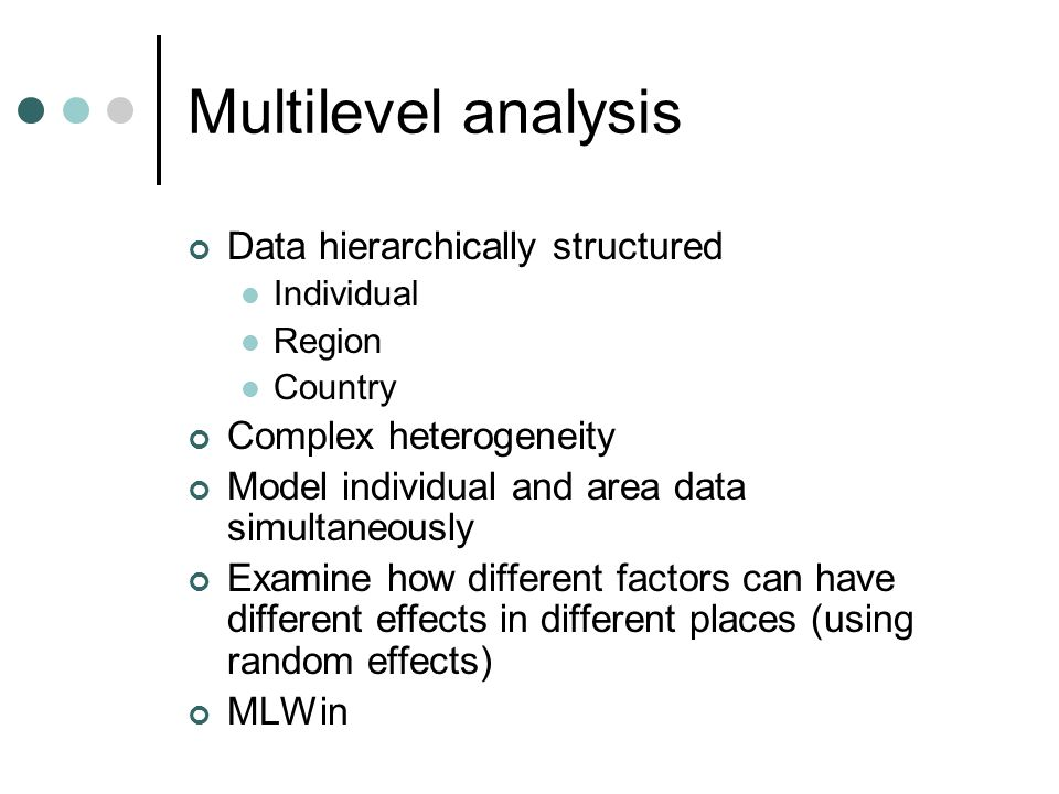 Multilevel analysis Data hierarchically structured Individual Region Country Complex heterogeneity Model individual and area data simultaneously Examine how different factors can have different effects in different places (using random effects) MLWin