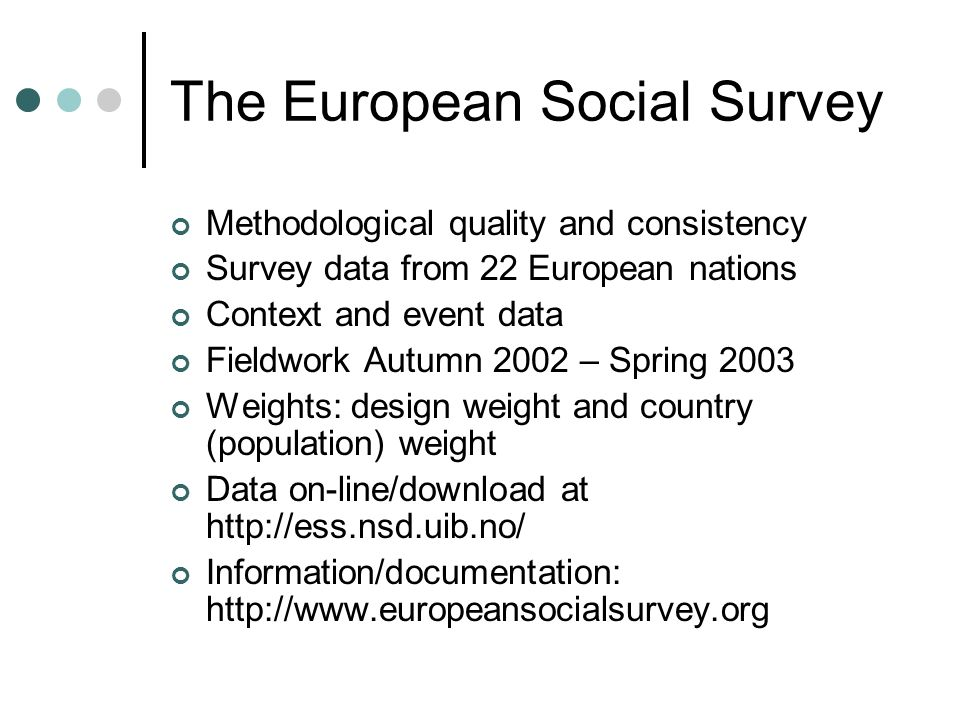 The European Social Survey Methodological quality and consistency Survey data from 22 European nations Context and event data Fieldwork Autumn 2002 – Spring 2003 Weights: design weight and country (population) weight Data on-line/download at http://ess.nsd.uib.no/ Information/documentation: http://www.europeansocialsurvey.org