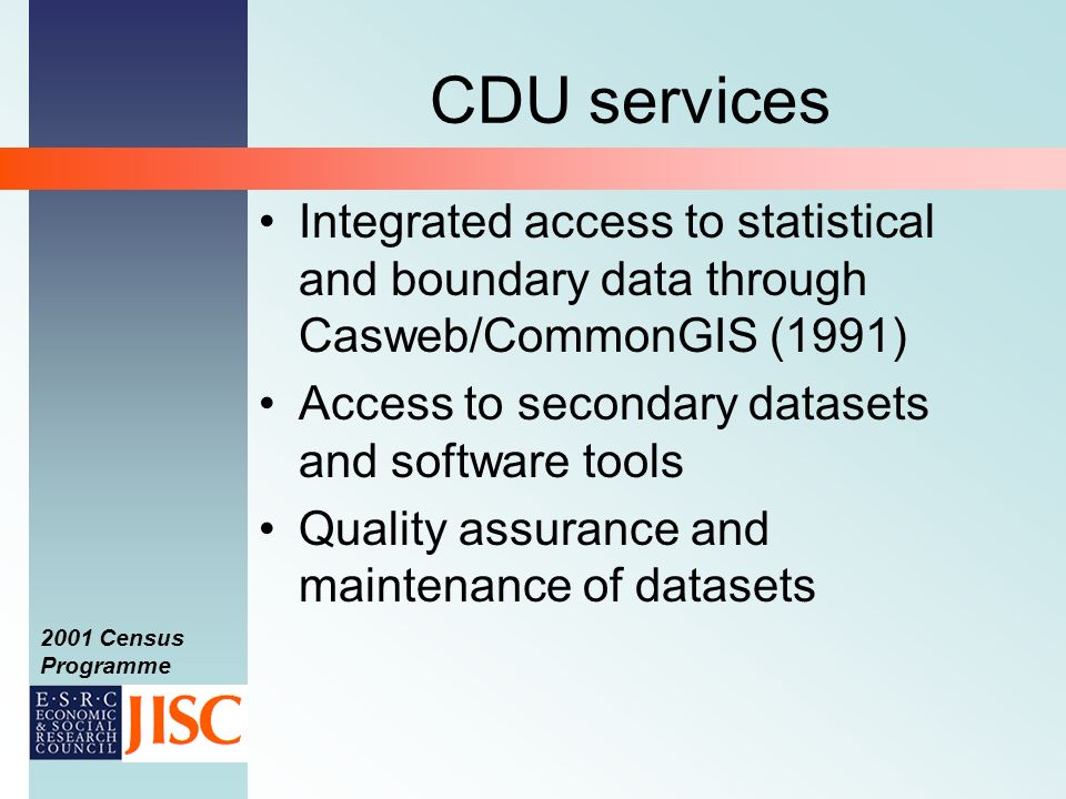 2001 Census Programme CDU services Integrated access to statistical and boundary data through Casweb/CommonGIS (1991) Access to secondary datasets and software tools Quality assurance and maintenance of datasets