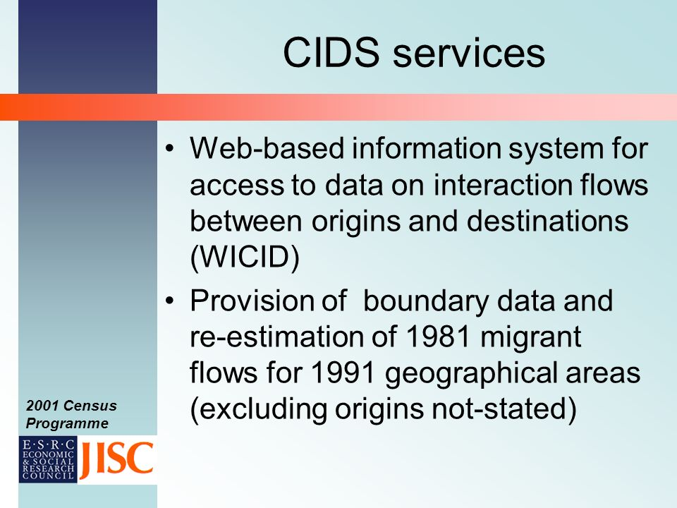 2001 Census Programme CIDS services Web-based information system for access to data on interaction flows between origins and destinations (WICID) Provision of boundary data and re-estimation of 1981 migrant flows for 1991 geographical areas (excluding origins not-stated)