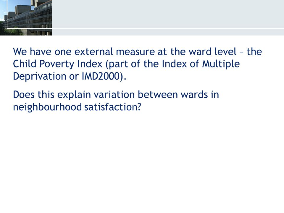 We have one external measure at the ward level – the Child Poverty Index (part of the Index of Multiple Deprivation or IMD2000).