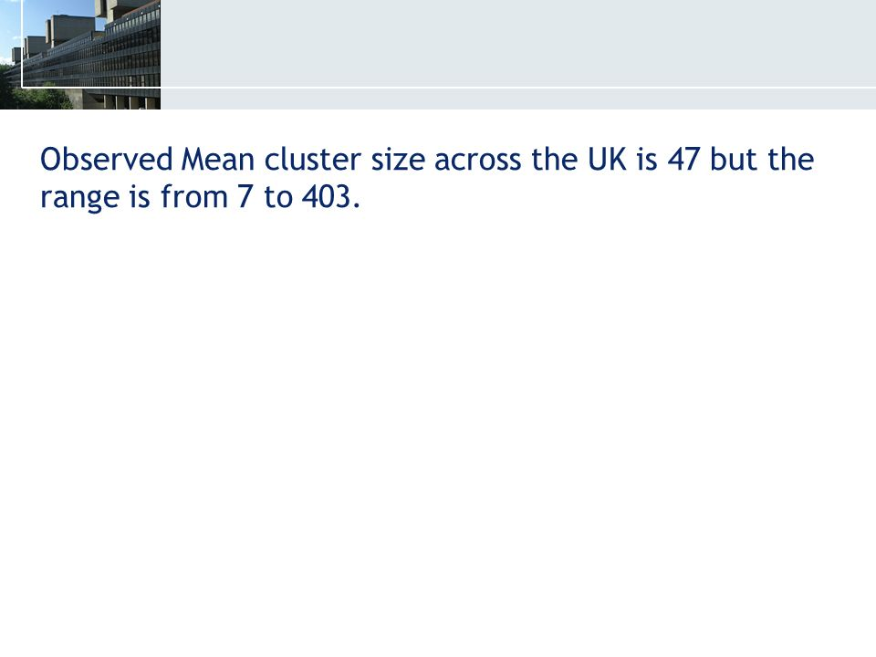 Observed Mean cluster size across the UK is 47 but the range is from 7 to 403.