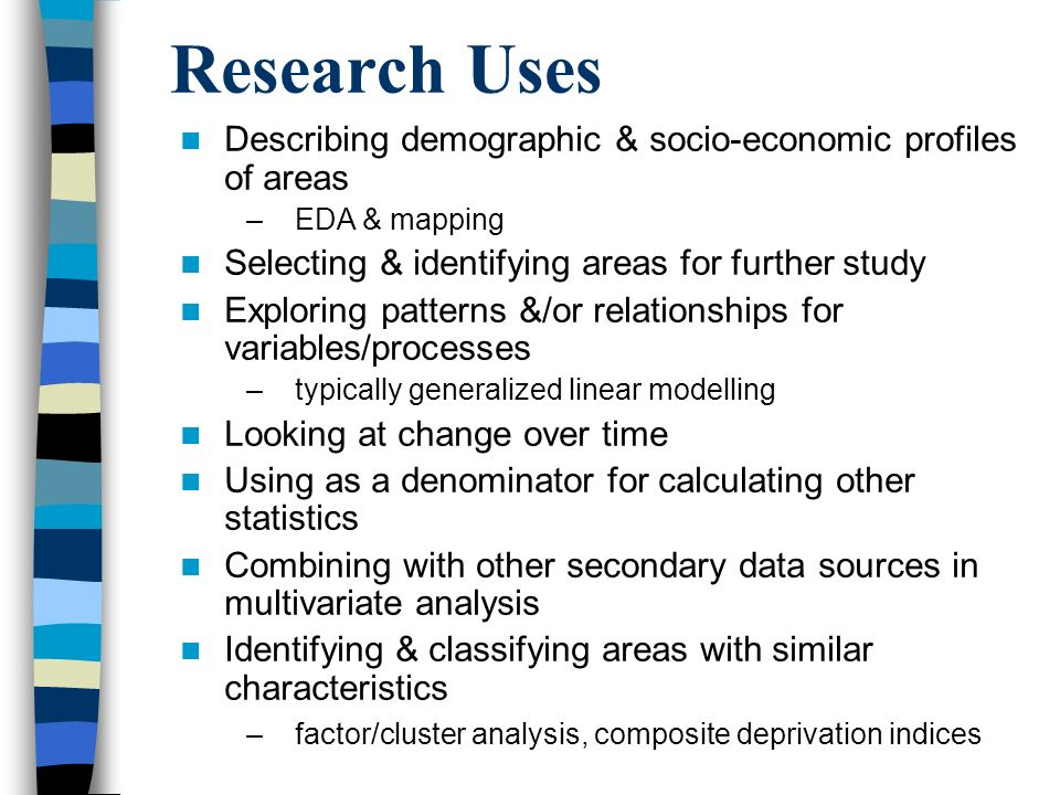Research Uses Describing demographic & socio-economic profiles of areas –EDA & mapping Selecting & identifying areas for further study Exploring patterns &/or relationships for variables/processes –typically generalized linear modelling Looking at change over time Using as a denominator for calculating other statistics Combining with other secondary data sources in multivariate analysis Identifying & classifying areas with similar characteristics –factor/cluster analysis, composite deprivation indices