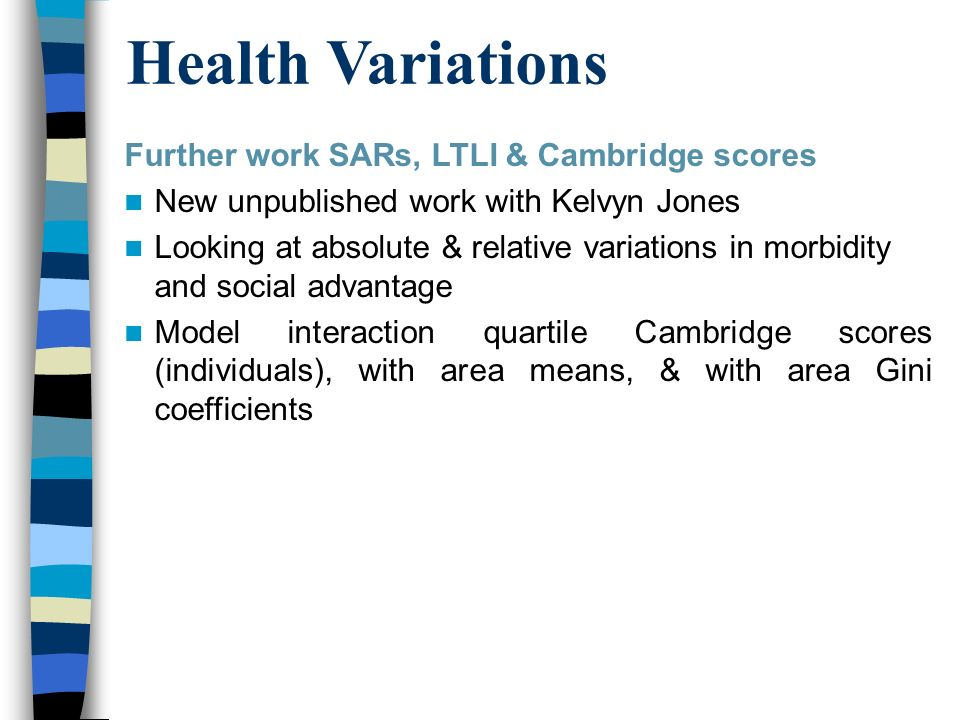 Further work SARs, LTLI & Cambridge scores New unpublished work with Kelvyn Jones Looking at absolute & relative variations in morbidity and social advantage Model interaction quartile Cambridge scores (individuals), with area means, & with area Gini coefficients Health Variations