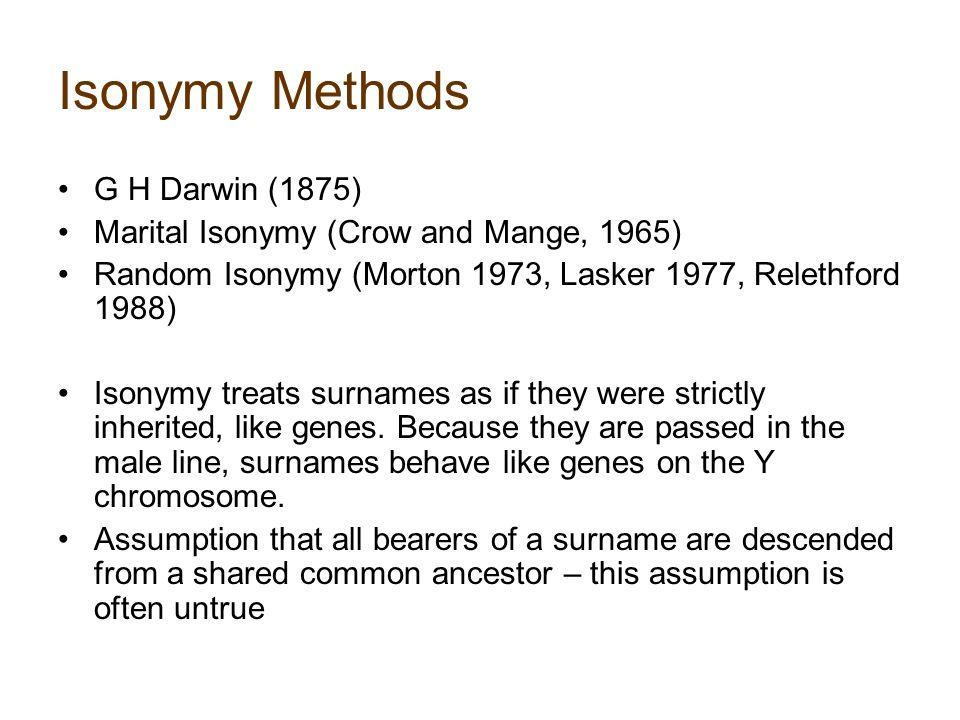 Isonymy Methods G H Darwin (1875) Marital Isonymy (Crow and Mange, 1965) Random Isonymy (Morton 1973, Lasker 1977, Relethford 1988) Isonymy treats surnames as if they were strictly inherited, like genes.