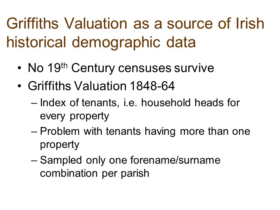 Griffiths Valuation as a source of Irish historical demographic data No 19 th Century censuses survive Griffiths Valuation 1848-64 –Index of tenants, i.e.
