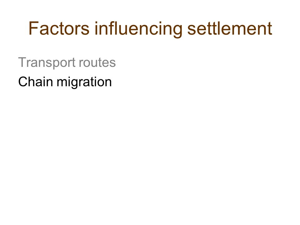 Factors influencing settlement Transport routes Chain migration