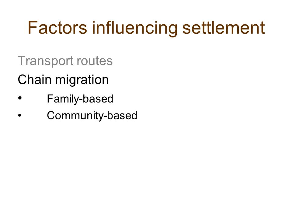 Factors influencing settlement Transport routes Chain migration Family-based Community-based