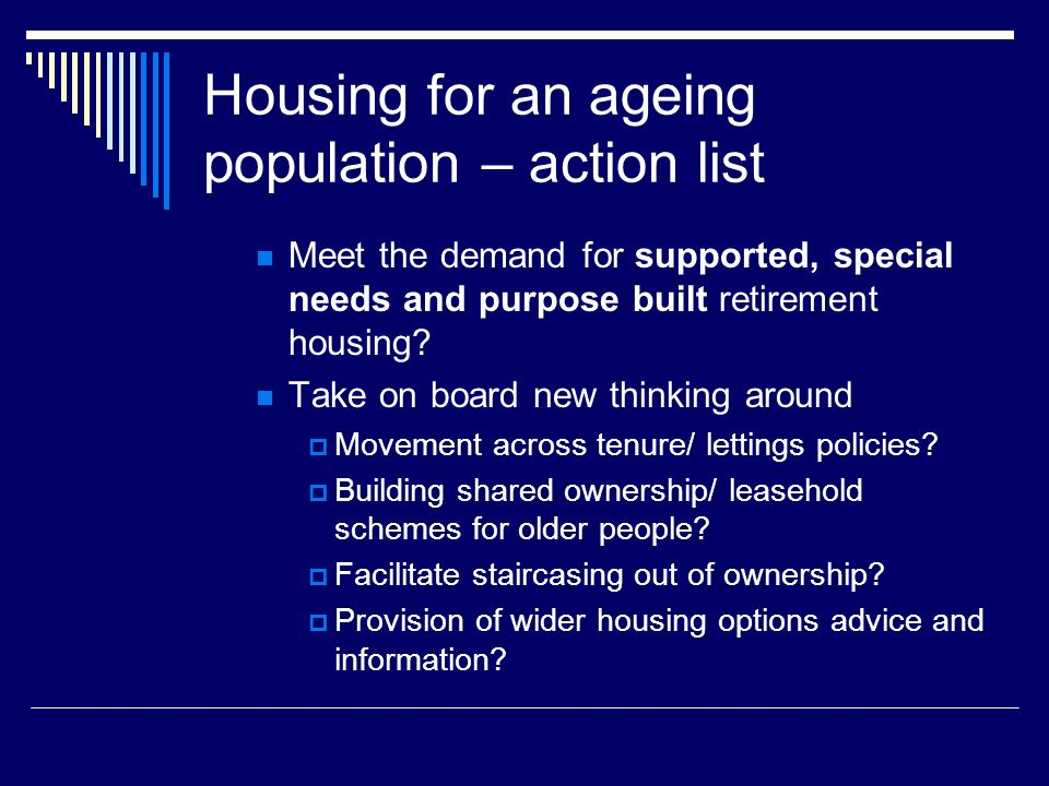 Housing for an ageing population – action list Meet the demand for supported, special needs and purpose built retirement housing? Take on board new th