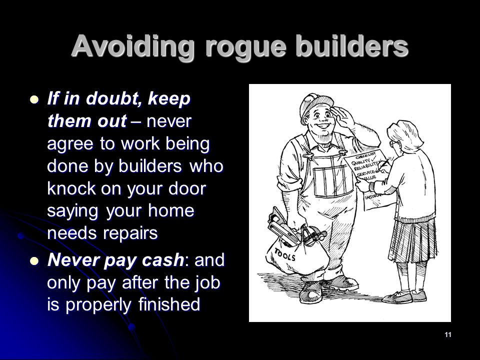 11 Avoiding rogue builders If in doubt, keep them out – never agree to work being done by builders who knock on your door saying your home needs repairs If in doubt, keep them out – never agree to work being done by builders who knock on your door saying your home needs repairs Never pay cash: and only pay after the job is properly finished Never pay cash: and only pay after the job is properly finished
