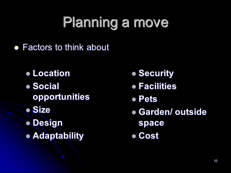 13 Planning a move Factors to think about Factors to think about Location Location Social opportunities Social opportunities Size Size Design Design Adaptability Adaptability Security Facilities Pets Garden/ outside space Cost