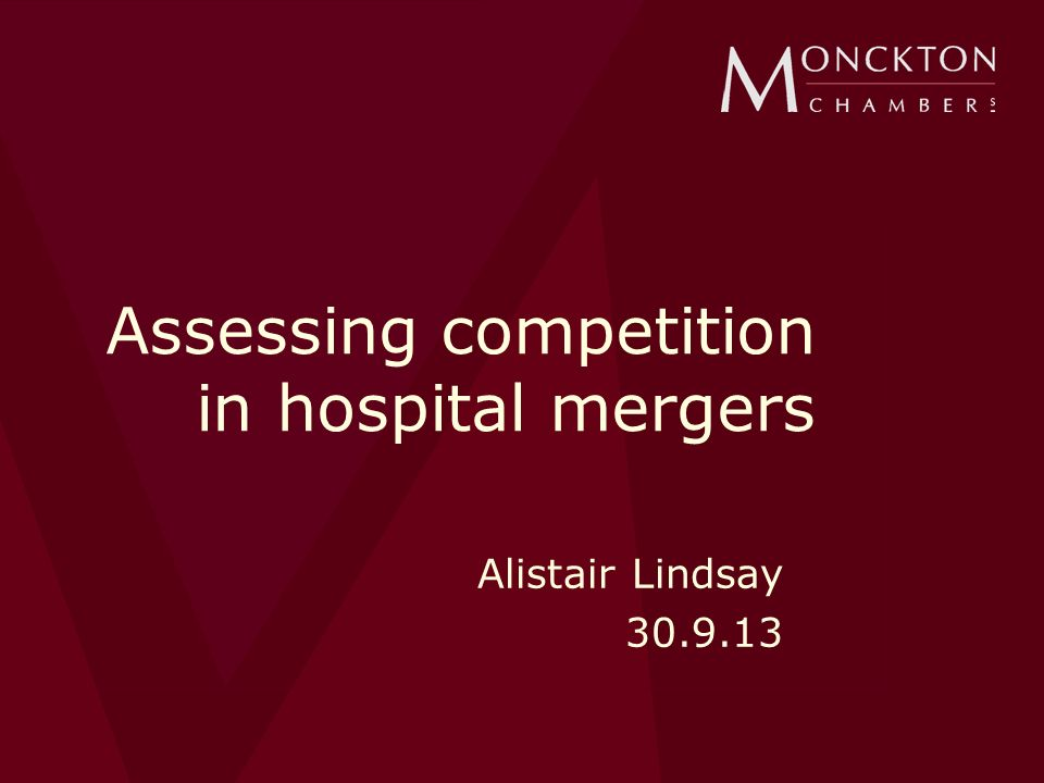 Assessing competition in hospital mergers Alistair Lindsay 30.9.13