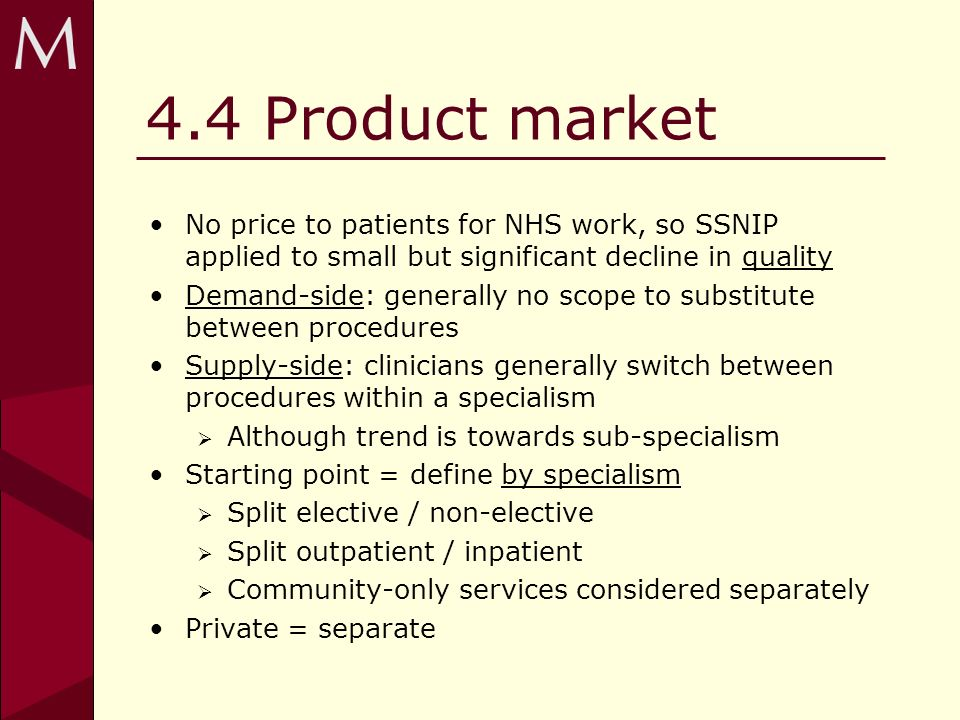 4.4 Product market No price to patients for NHS work, so SSNIP applied to small but significant decline in quality Demand-side: generally no scope to substitute between procedures Supply-side: clinicians generally switch between procedures within a specialism Although trend is towards sub-specialism Starting point = define by specialism Split elective / non-elective Split outpatient / inpatient Community-only services considered separately Private = separate