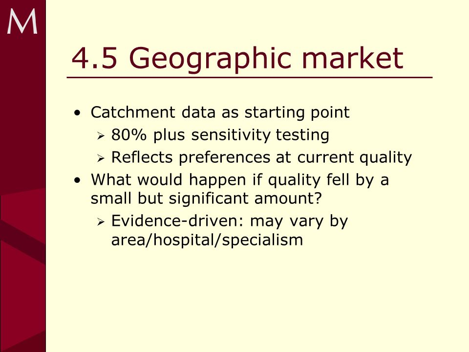 4.5 Geographic market Catchment data as starting point 80% plus sensitivity testing Reflects preferences at current quality What would happen if quality fell by a small but significant amount.