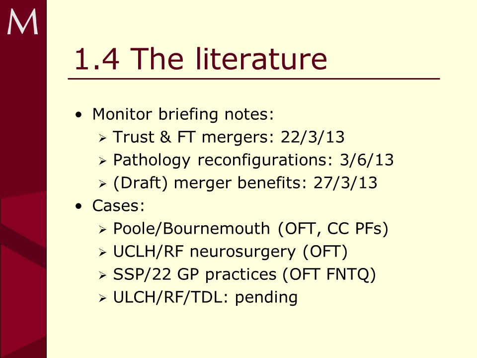 1.4 The literature Monitor briefing notes: Trust & FT mergers: 22/3/13 Pathology reconfigurations: 3/6/13 (Draft) merger benefits: 27/3/13 Cases: Poole/Bournemouth (OFT, CC PFs) UCLH/RF neurosurgery (OFT) SSP/22 GP practices (OFT FNTQ) ULCH/RF/TDL: pending