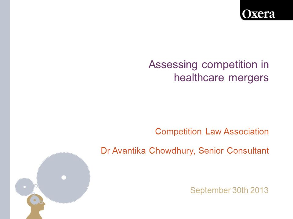 Assessing competition in healthcare mergers September 30th 2013 Competition Law Association Dr Avantika Chowdhury, Senior Consultant