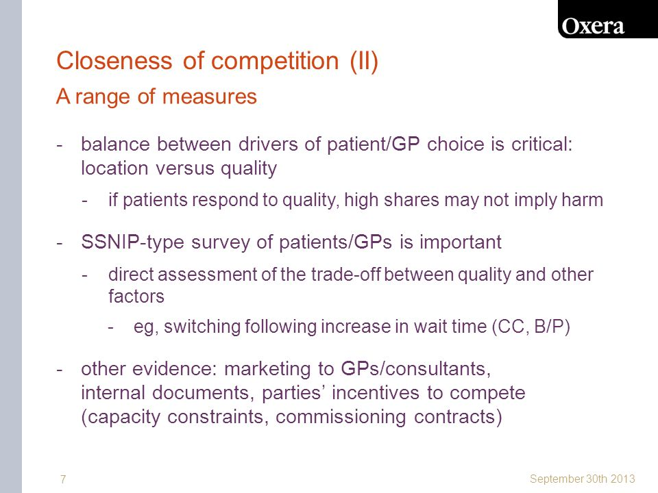 September 30th 2013 7 Closeness of competition (II) -balance between drivers of patient/GP choice is critical: location versus quality -if patients respond to quality, high shares may not imply harm -SSNIP-type survey of patients/GPs is important -direct assessment of the trade-off between quality and other factors -eg, switching following increase in wait time (CC, B/P) -other evidence: marketing to GPs/consultants, internal documents, parties incentives to compete (capacity constraints, commissioning contracts) A range of measures