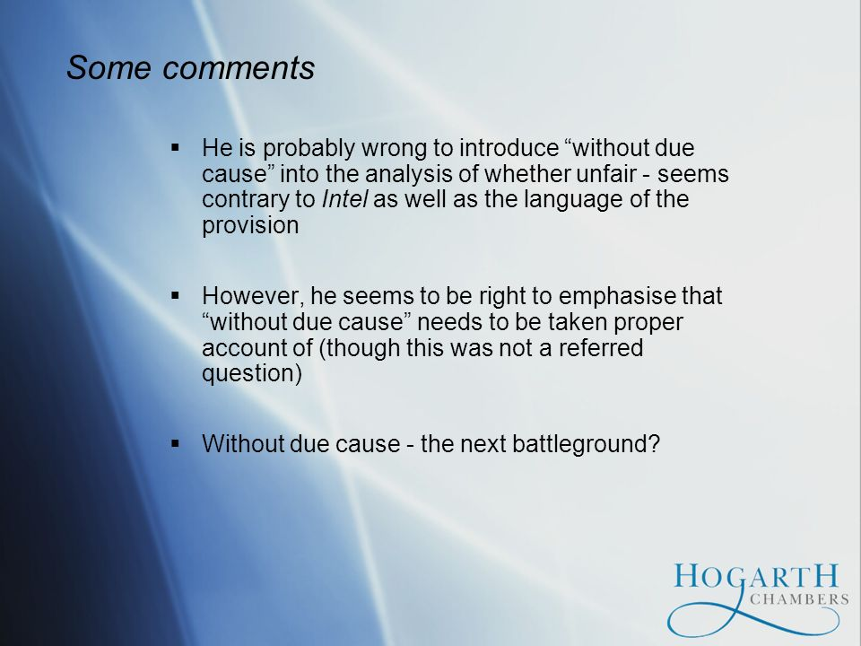 Some comments He is probably wrong to introduce without due cause into the analysis of whether unfair - seems contrary to Intel as well as the language of the provision However, he seems to be right to emphasise that without due cause needs to be taken proper account of (though this was not a referred question) Without due cause - the next battleground