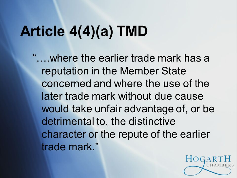 Article 4(4)(a) TMD ….where the earlier trade mark has a reputation in the Member State concerned and where the use of the later trade mark without due cause would take unfair advantage of, or be detrimental to, the distinctive character or the repute of the earlier trade mark.