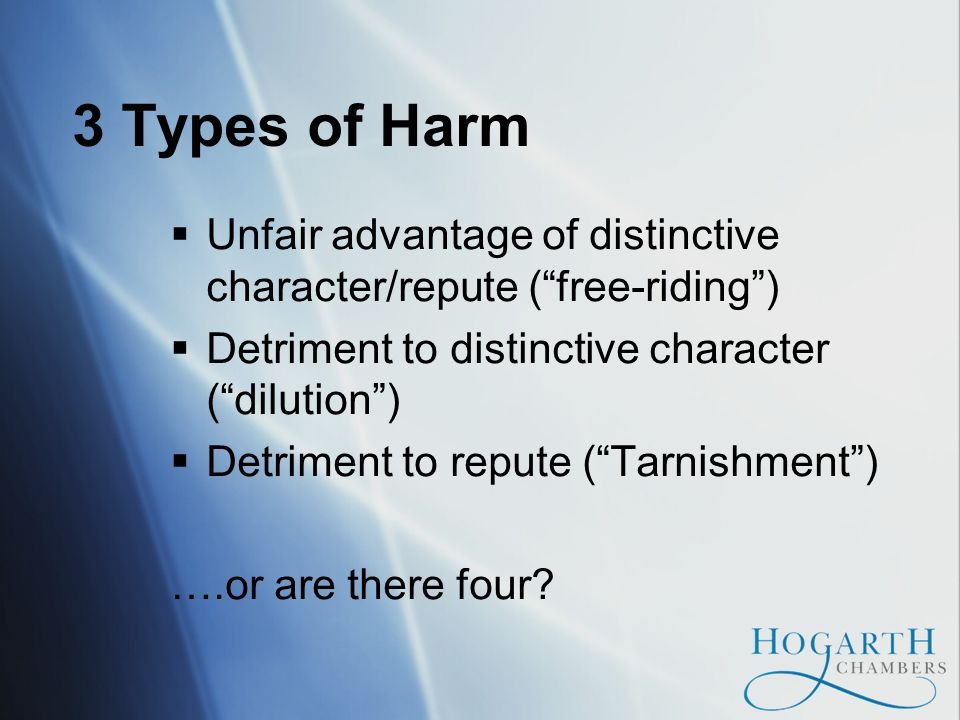 3 Types of Harm Unfair advantage of distinctive character/repute (free-riding) Detriment to distinctive character (dilution) Detriment to repute (Tarnishment) ….or are there four