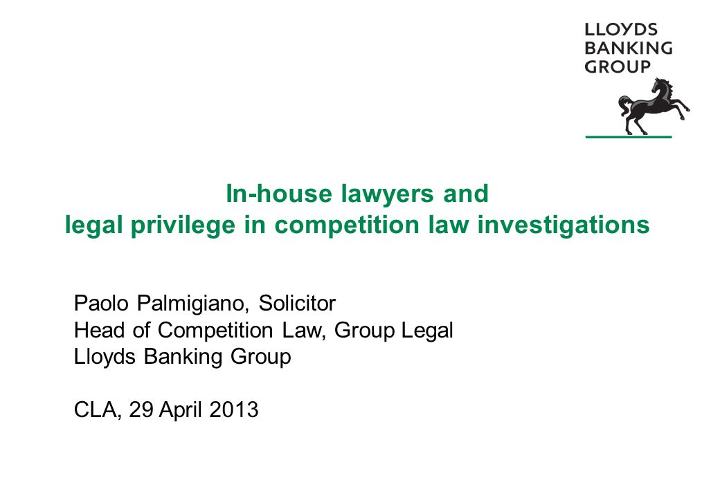 In-house lawyers and legal privilege in competition law investigations Paolo Palmigiano, Solicitor Head of Competition Law, Group Legal Lloyds Banking