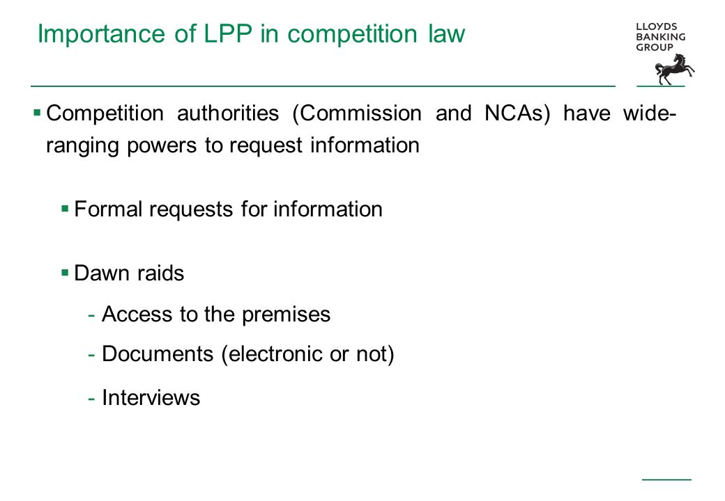 Importance of LPP in competition law Competition authorities (Commission and NCAs) have wide- ranging powers to request information Formal requests fo