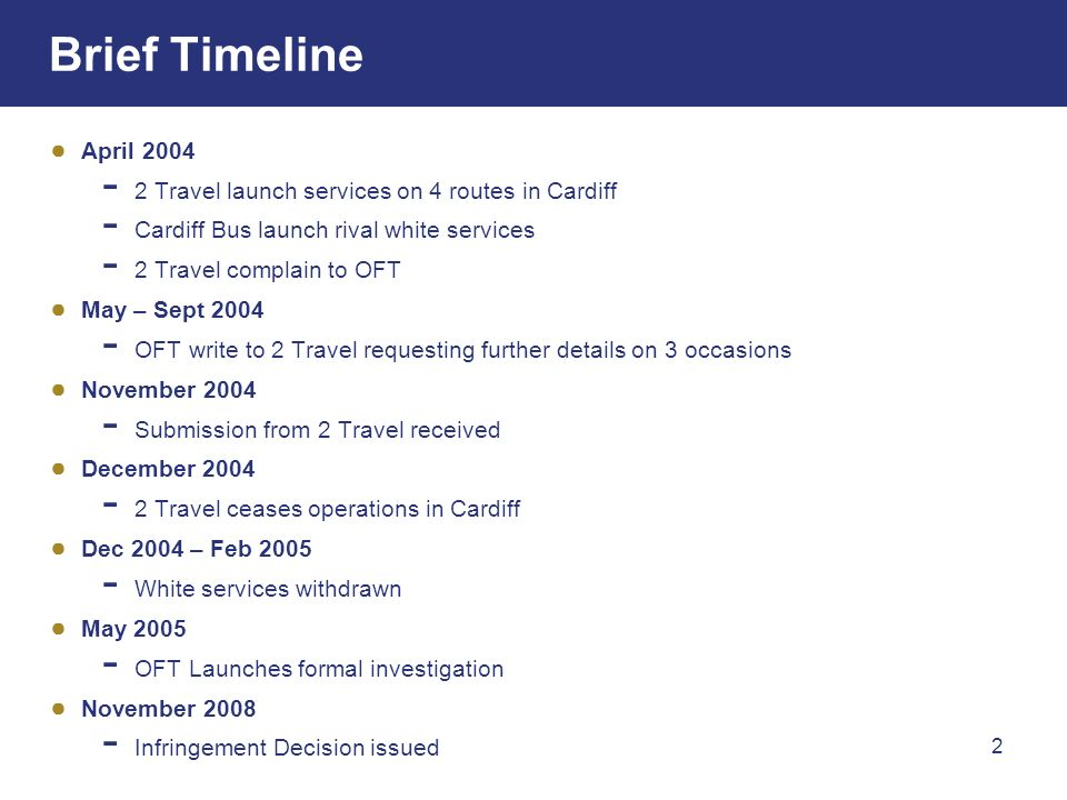2 Brief Timeline April 2004 2 Travel launch services on 4 routes in Cardiff Cardiff Bus launch rival white services 2 Travel complain to OFT May – Sept 2004 OFT write to 2 Travel requesting further details on 3 occasions November 2004 Submission from 2 Travel received December 2004 2 Travel ceases operations in Cardiff Dec 2004 – Feb 2005 White services withdrawn May 2005 OFT Launches formal investigation November 2008 Infringement Decision issued