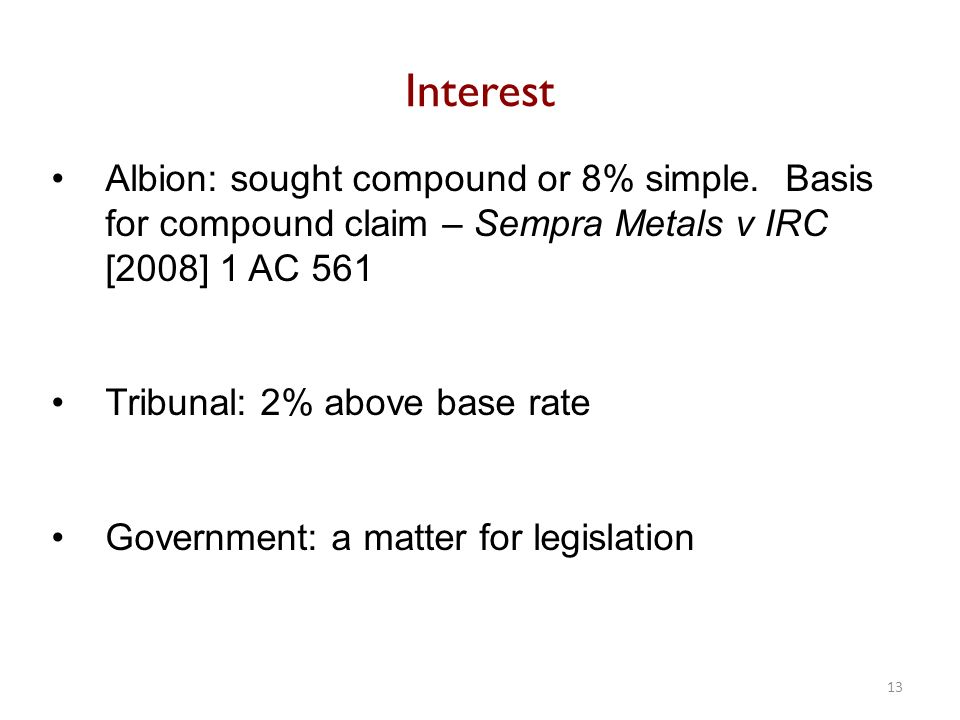 Albion: sought compound or 8% simple. Basis for compound claim – Sempra Metals v IRC [2008] 1 AC 561 Tribunal: 2% above base rate Government: a matter