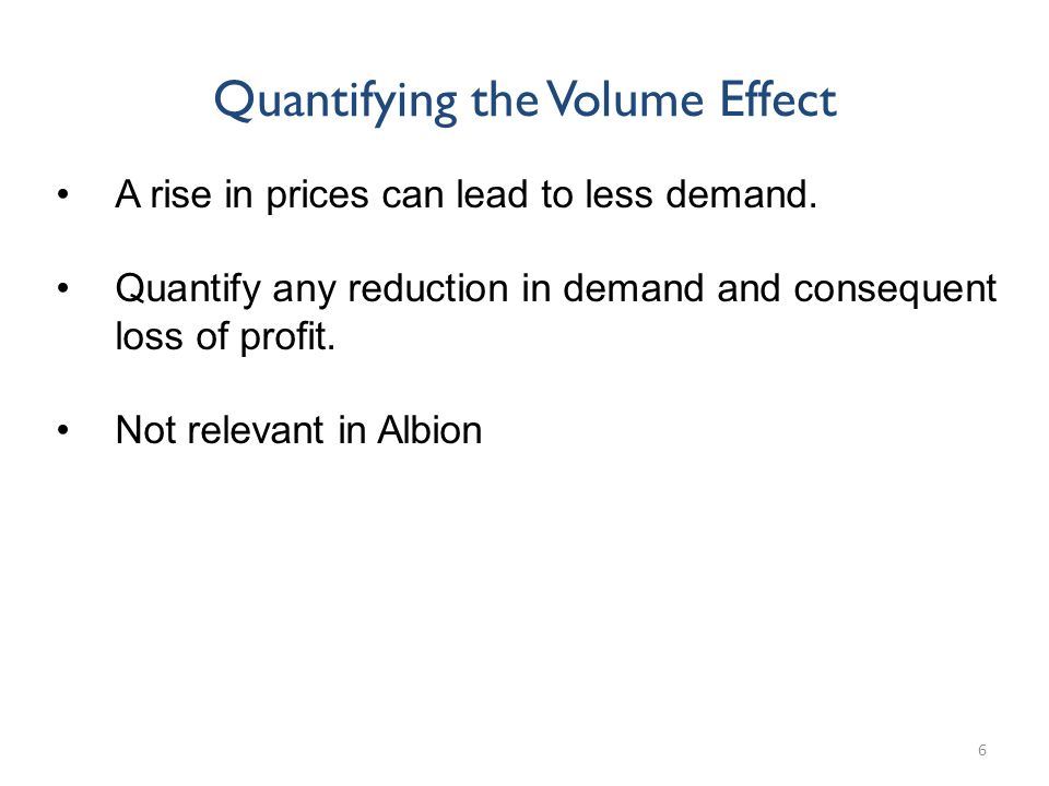 A rise in prices can lead to less demand. Quantify any reduction in demand and consequent loss of profit. Not relevant in Albion Quantifying the Volum