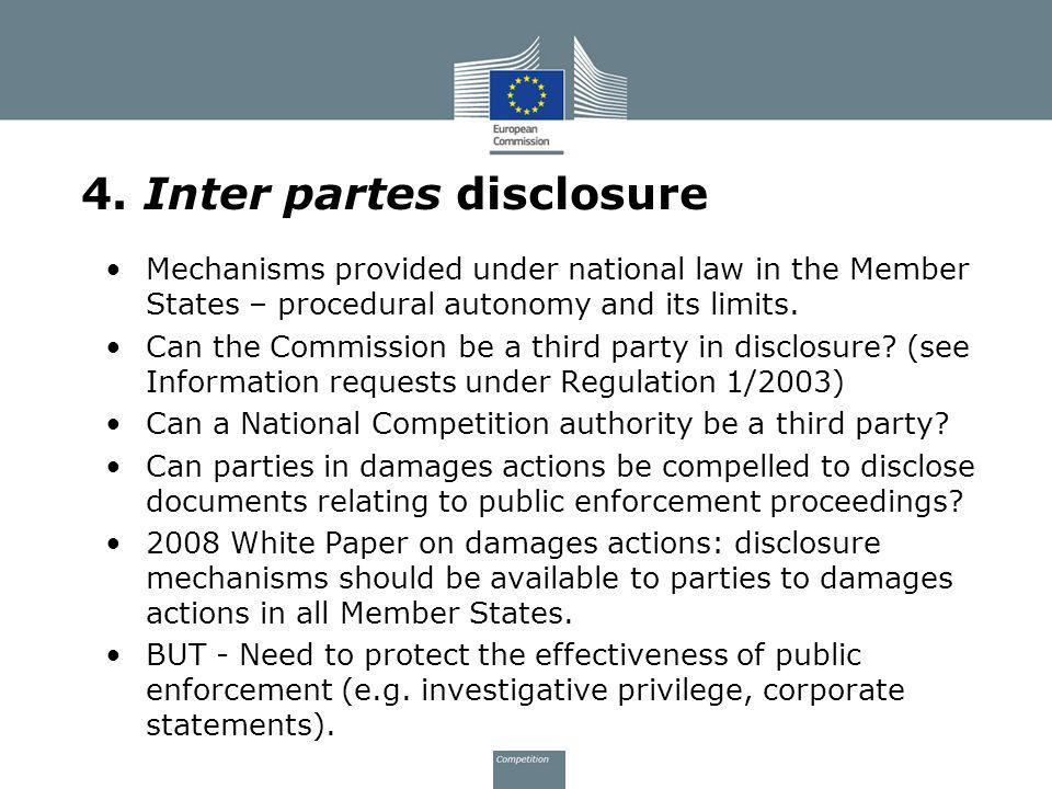 4. Inter partes disclosure Mechanisms provided under national law in the Member States – procedural autonomy and its limits. Can the Commission be a t