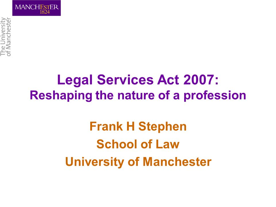 Legal Services Act 2007: Reshaping the nature of a profession Frank H Stephen School of Law University of Manchester