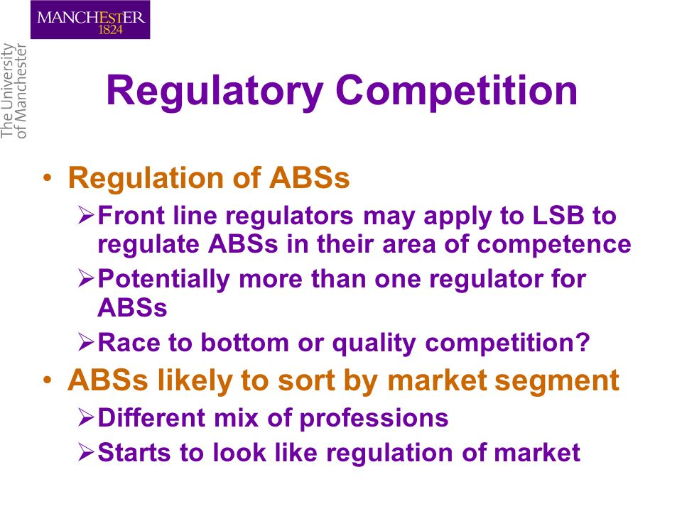 Regulatory Competition Regulation of ABSs Front line regulators may apply to LSB to regulate ABSs in their area of competence Potentially more than one regulator for ABSs Race to bottom or quality competition.