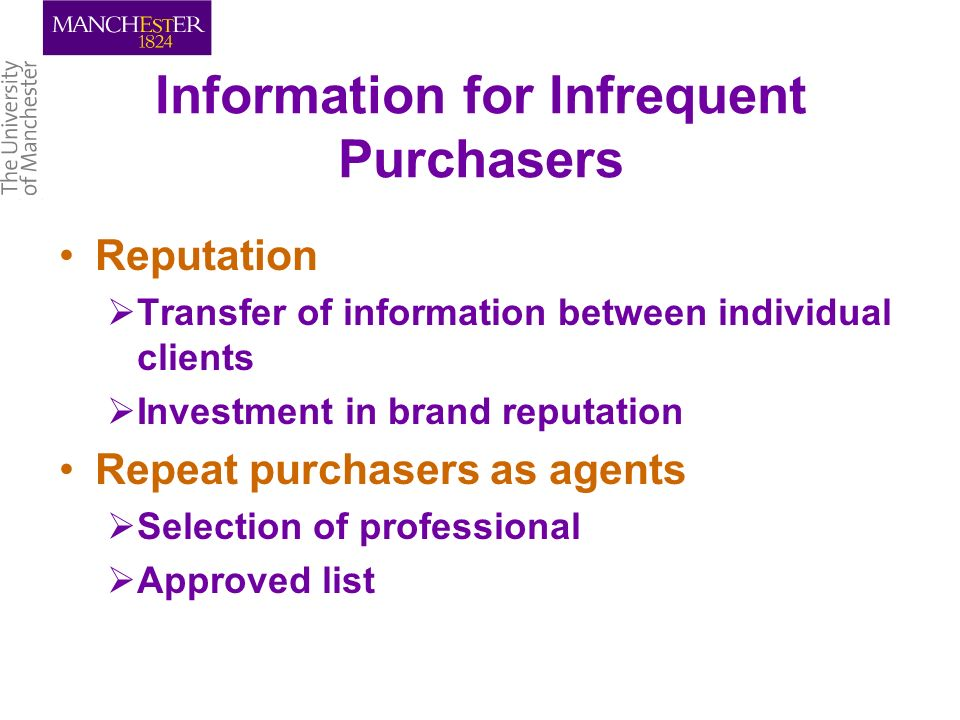 Information for Infrequent Purchasers Reputation Transfer of information between individual clients Investment in brand reputation Repeat purchasers as agents Selection of professional Approved list