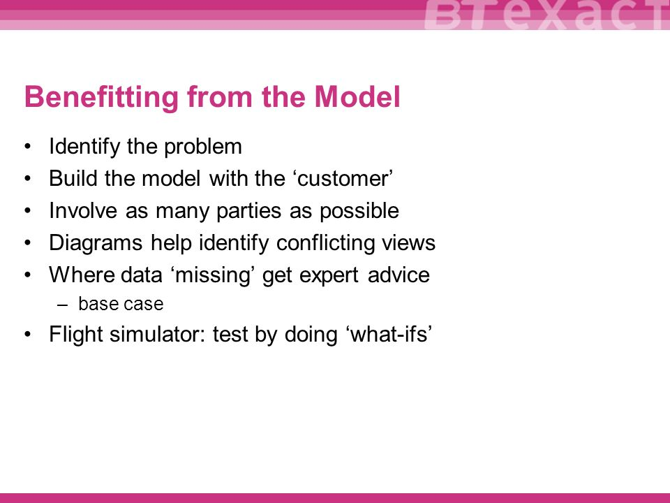 Benefitting from the Model Identify the problem Build the model with the customer Involve as many parties as possible Diagrams help identify conflicting views Where data missing get expert advice –base case Flight simulator: test by doing what-ifs