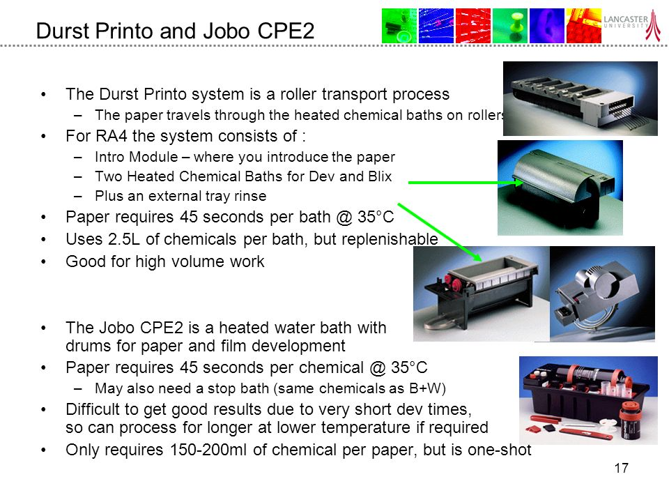 17 Durst Printo and Jobo CPE2 The Durst Printo system is a roller transport process –The paper travels through the heated chemical baths on rollers For RA4 the system consists of : –Intro Module – where you introduce the paper –Two Heated Chemical Baths for Dev and Blix –Plus an external tray rinse Paper requires 45 seconds per 35°C Uses 2.5L of chemicals per bath, but replenishable Good for high volume work The Jobo CPE2 is a heated water bath with drums for paper and film development Paper requires 45 seconds per 35°C –May also need a stop bath (same chemicals as B+W) Difficult to get good results due to very short dev times, so can process for longer at lower temperature if required Only requires ml of chemical per paper, but is one-shot