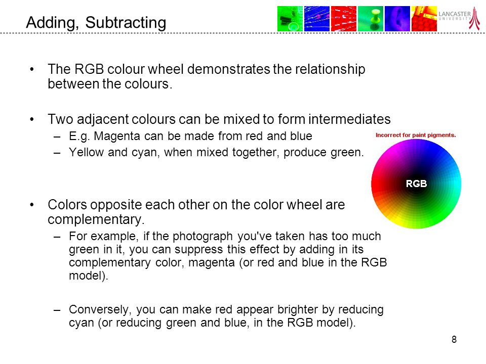 8 Adding, Subtracting The RGB colour wheel demonstrates the relationship between the colours.