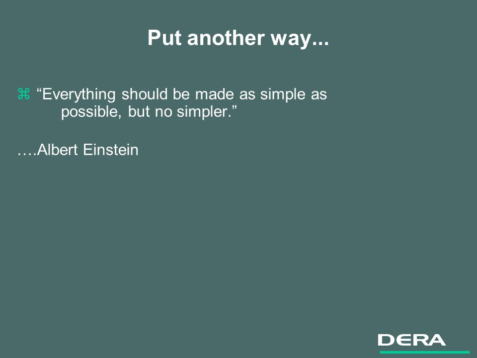 Put another way... zEverything should be made as simple as possible, but no simpler. ….Albert Einstein
