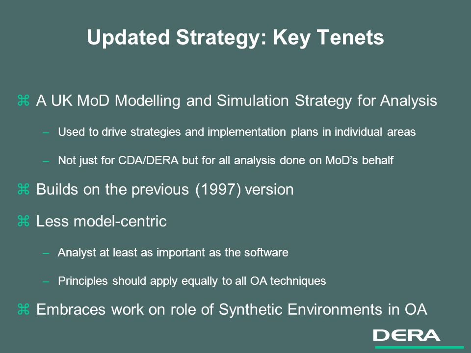 Updated Strategy: Key Tenets zA UK MoD Modelling and Simulation Strategy for Analysis –Used to drive strategies and implementation plans in individual areas –Not just for CDA/DERA but for all analysis done on MoDs behalf zBuilds on the previous (1997) version zLess model-centric –Analyst at least as important as the software –Principles should apply equally to all OA techniques zEmbraces work on role of Synthetic Environments in OA