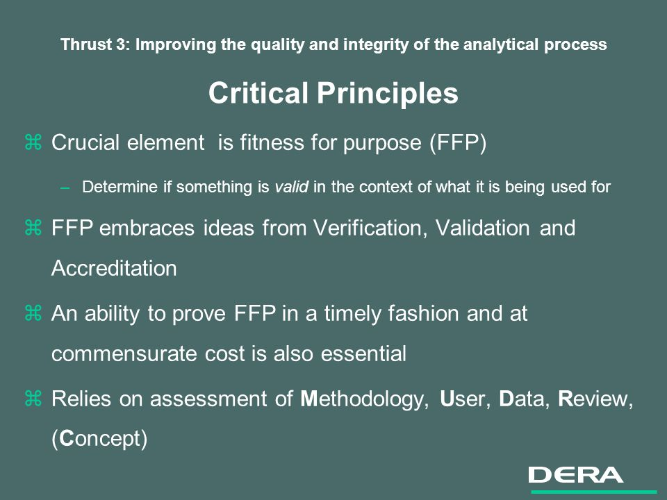 Thrust 3: Improving the quality and integrity of the analytical process Critical Principles zCrucial element is fitness for purpose (FFP) –Determine if something is valid in the context of what it is being used for zFFP embraces ideas from Verification, Validation and Accreditation zAn ability to prove FFP in a timely fashion and at commensurate cost is also essential zRelies on assessment of Methodology, User, Data, Review, (Concept)