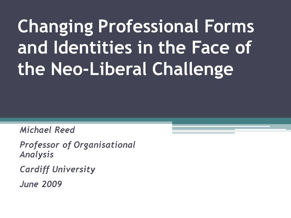 Changing Professional Forms and Identities in the Face of the Neo-Liberal Challenge Michael Reed Professor of Organisational Analysis Cardiff Universi