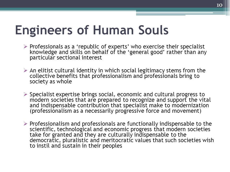 Engineers of Human Souls Professionals as a republic of experts who exercise their specialist knowledge and skills on behalf of the general good rather than any particular sectional interest An elitist cultural identity in which social legitimacy stems from the collective benefits that professionalism and professionals bring to society as whole Specialist expertise brings social, economic and cultural progress to modern societies that are prepared to recognize and support the vital and indispensable contribution that specialist make to modernization (professionalism as a necessarily progressive force and movement) Professionalism and professionals are functionally indispensable to the scientific, technological and economic progress that modern societies take for granted and they are culturally indispensable to the democratic, pluralistic and meritocratic values that such societies wish to instil and sustain in their peoples 10