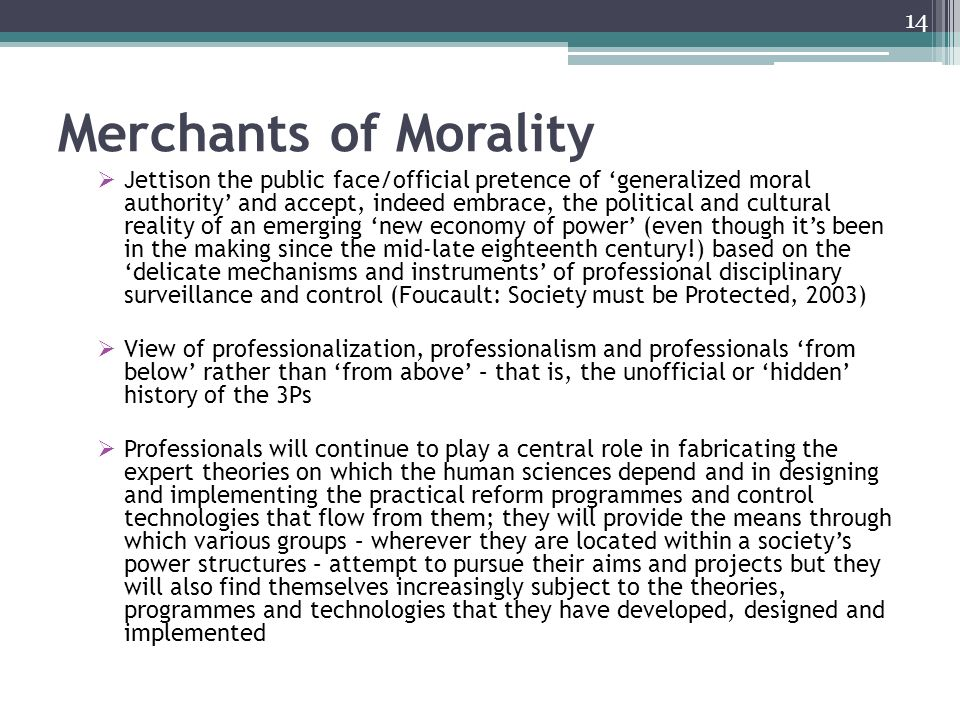 Merchants of Morality Jettison the public face/official pretence of generalized moral authority and accept, indeed embrace, the political and cultural reality of an emerging new economy of power (even though its been in the making since the mid-late eighteenth century!) based on the delicate mechanisms and instruments of professional disciplinary surveillance and control (Foucault: Society must be Protected, 2003) View of professionalization, professionalism and professionals from below rather than from above – that is, the unofficial or hidden history of the 3Ps Professionals will continue to play a central role in fabricating the expert theories on which the human sciences depend and in designing and implementing the practical reform programmes and control technologies that flow from them; they will provide the means through which various groups – wherever they are located within a societys power structures – attempt to pursue their aims and projects but they will also find themselves increasingly subject to the theories, programmes and technologies that they have developed, designed and implemented 14