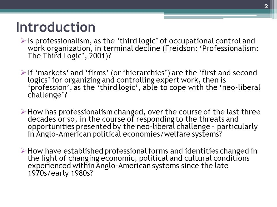 Introduction Is professionalism, as the third logic of occupational control and work organization, in terminal decline (Freidson: Professionalism: The Third Logic, 2001).