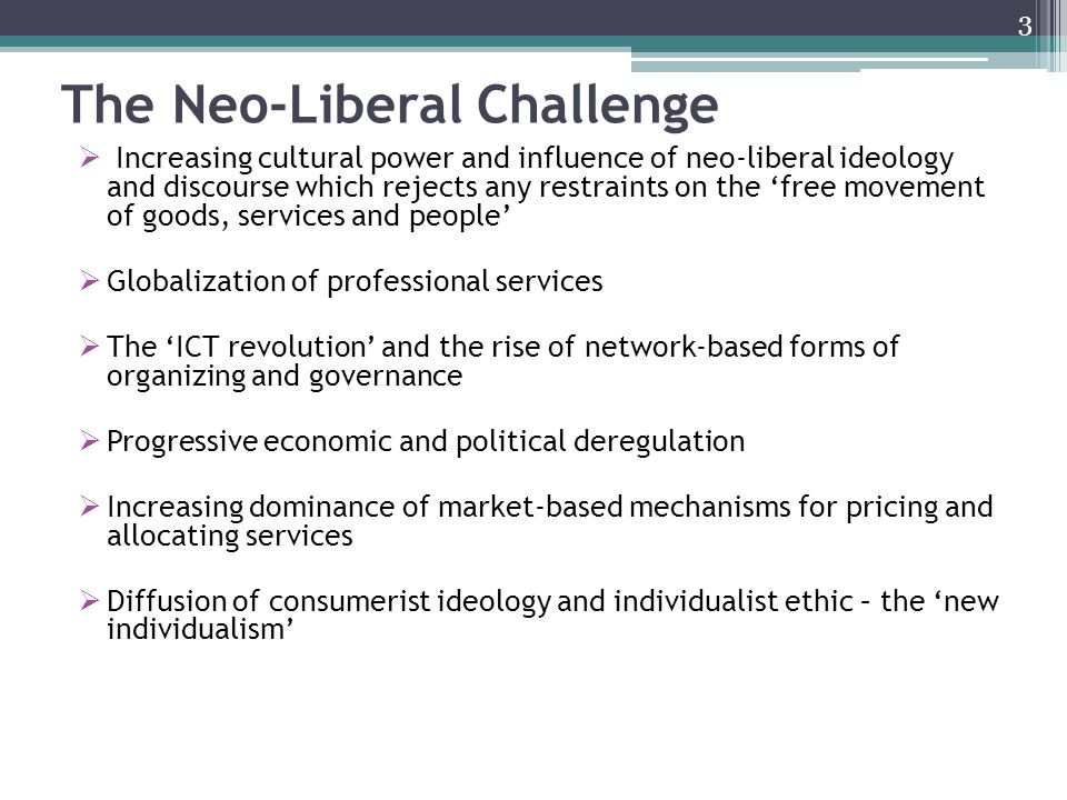 The Neo-Liberal Challenge Increasing cultural power and influence of neo-liberal ideology and discourse which rejects any restraints on the free movement of goods, services and people Globalization of professional services The ICT revolution and the rise of network-based forms of organizing and governance Progressive economic and political deregulation Increasing dominance of market-based mechanisms for pricing and allocating services Diffusion of consumerist ideology and individualist ethic – the new individualism 3