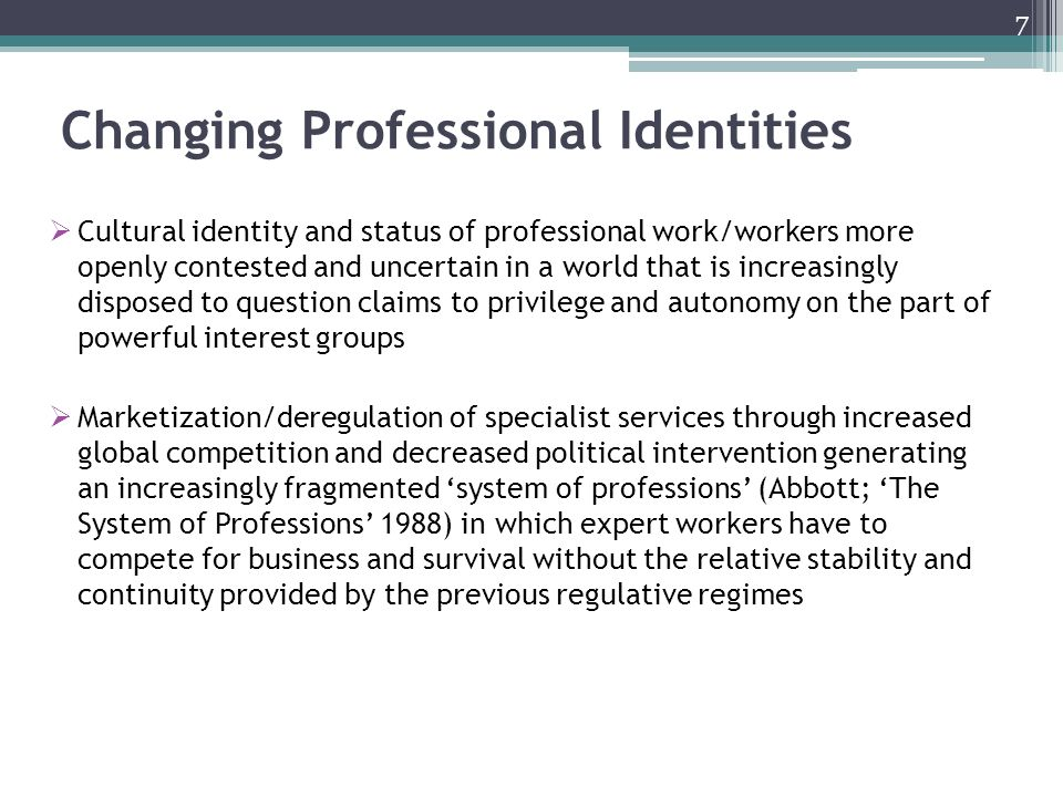 Changing Professional Identities Cultural identity and status of professional work/workers more openly contested and uncertain in a world that is increasingly disposed to question claims to privilege and autonomy on the part of powerful interest groups Marketization/deregulation of specialist services through increased global competition and decreased political intervention generating an increasingly fragmented system of professions (Abbott; The System of Professions 1988) in which expert workers have to compete for business and survival without the relative stability and continuity provided by the previous regulative regimes 7