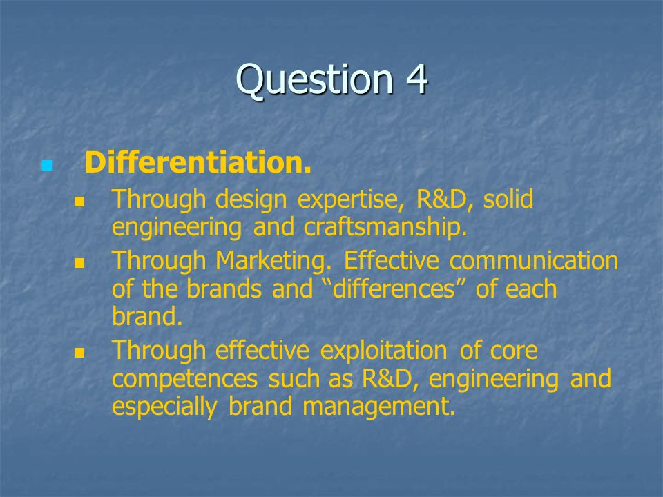 Question 4 Differentiation. Through design expertise, R&D, solid engineering and craftsmanship.