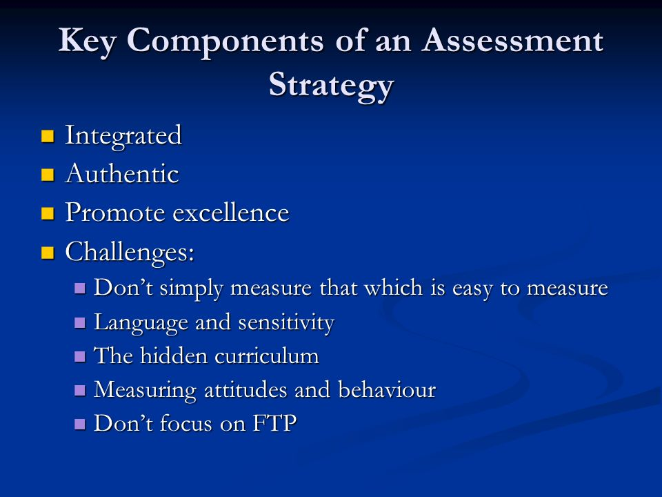 Key Components of an Assessment Strategy Integrated Integrated Authentic Authentic Promote excellence Promote excellence Challenges: Challenges: Dont