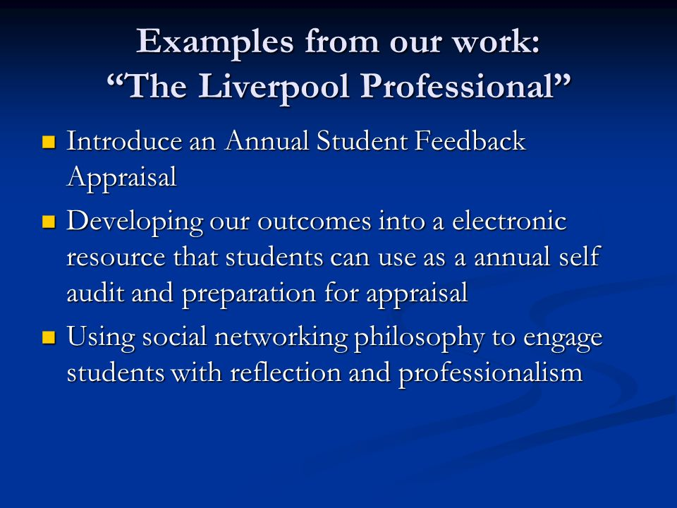 Examples from our work: The Liverpool Professional Introduce an Annual Student Feedback Appraisal Introduce an Annual Student Feedback Appraisal Devel